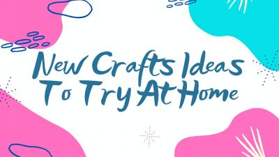 New Craft Ideas To Try At Home
