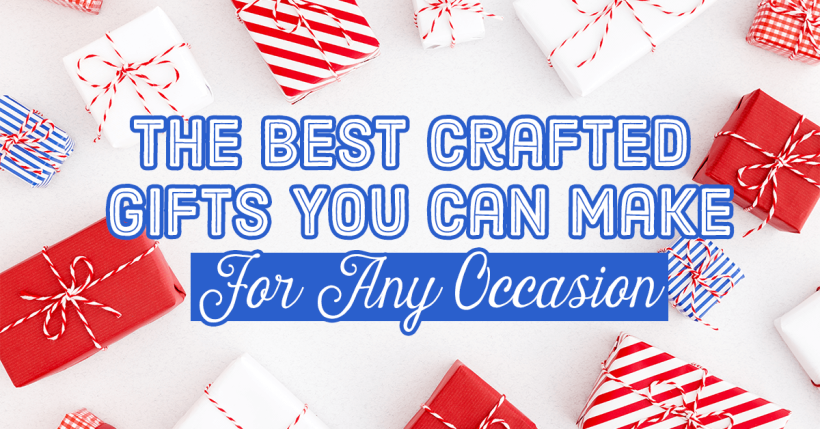 The Best Crafted Gifts You Can Make For Any Occasion