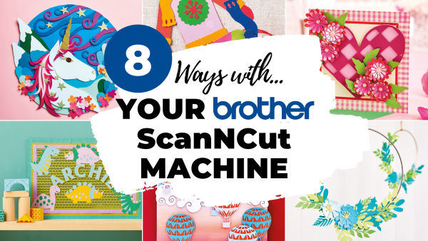 Brother ScanNCut: 8 Ways With Your Go-to Gadget