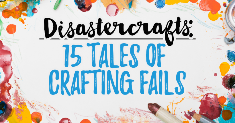 Disastercrafts: 15 Tales of Crafting Fails