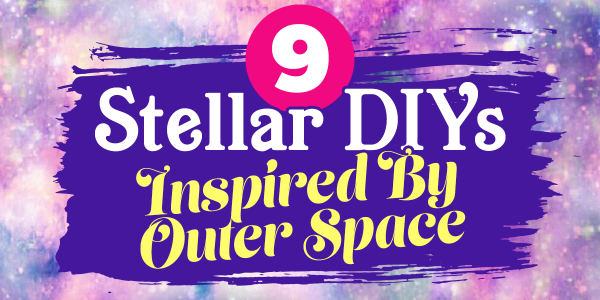 9 Stellar DIYs Inspired By Outer Space