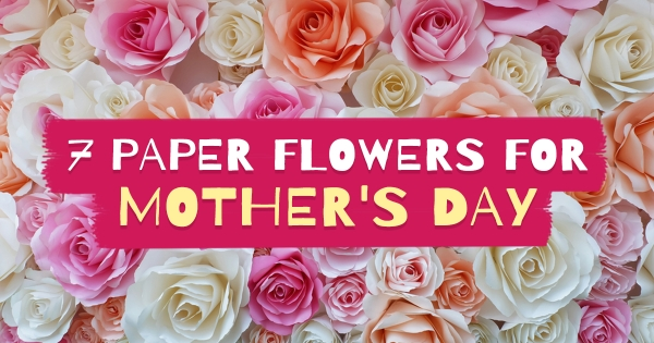 7 Paper Flowers For Mother's Day