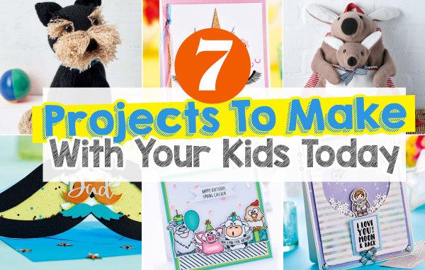 7 Projects To Make With Your Kids Today