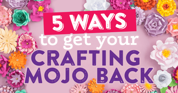 5 Ways To Get Your Crafting Mojo Back!
