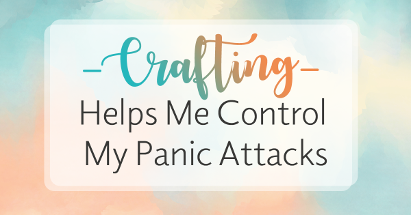 """Crafting helps me control my panic attacks"""